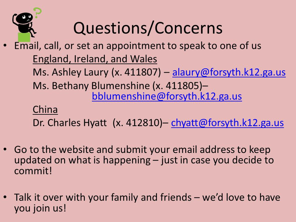 Questions/Concerns Email, call, or set an appointment to speak to one of us England, Ireland, and Wales Ms. Ashley Laury (x. 411807) – alaury@forsyth.