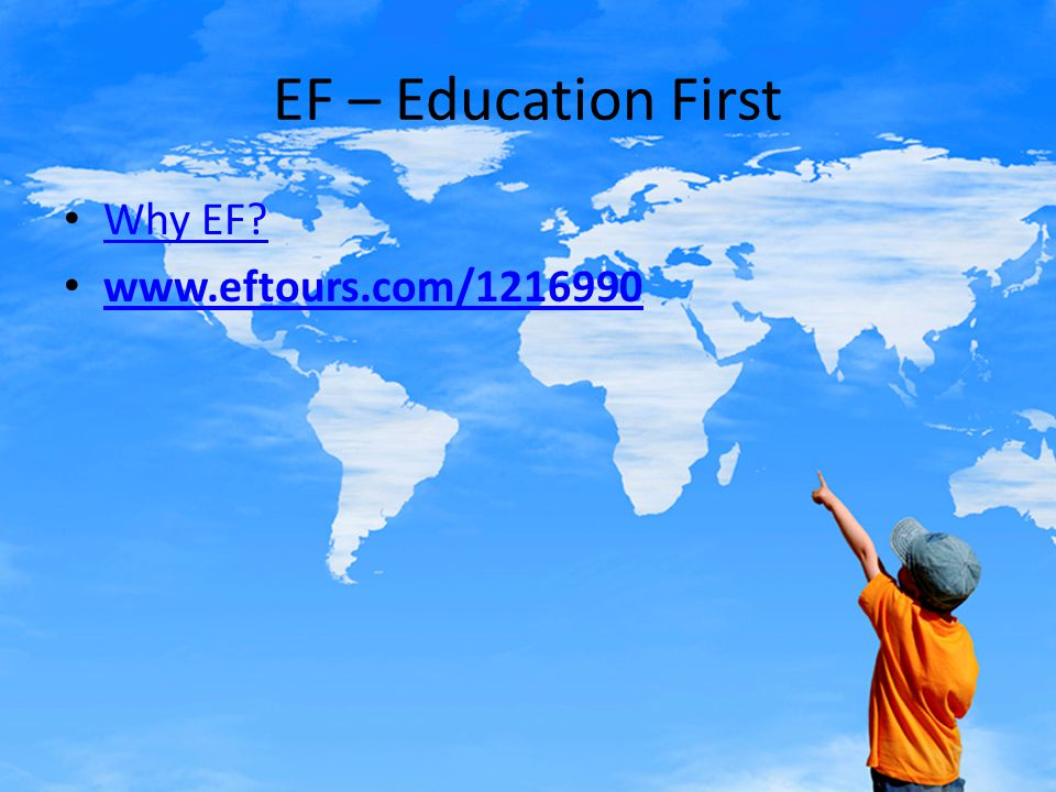 EF – Education First Why EF? www.eftours.com/1216990