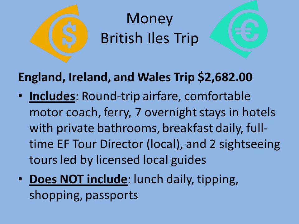Money British Iles Trip England, Ireland, and Wales Trip $2,682.00 Includes: Round-trip airfare, comfortable motor coach, ferry, 7 overnight stays in