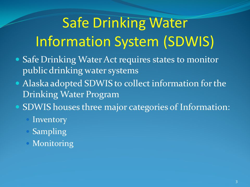 Safe Drinking Water Information System (SDWIS) Safe Drinking Water Act requires states to monitor public drinking water systems Alaska adopted SDWIS to collect information for the Drinking Water Program SDWIS houses three major categories of Information: Inventory Sampling Monitoring 3