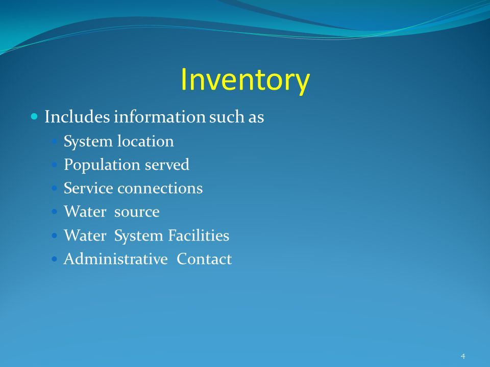 Inventory Includes information such as System location Population served Service connections Water source Water System Facilities Administrative Contact 4