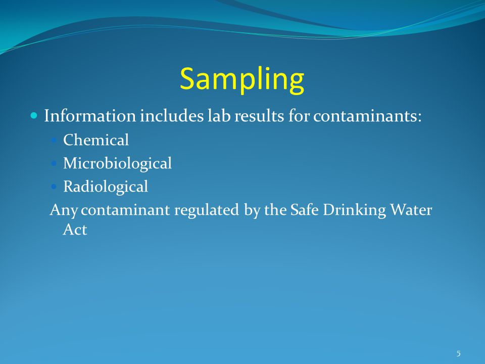 Sampling Information includes lab results for contaminants: Chemical Microbiological Radiological Any contaminant regulated by the Safe Drinking Water Act 5
