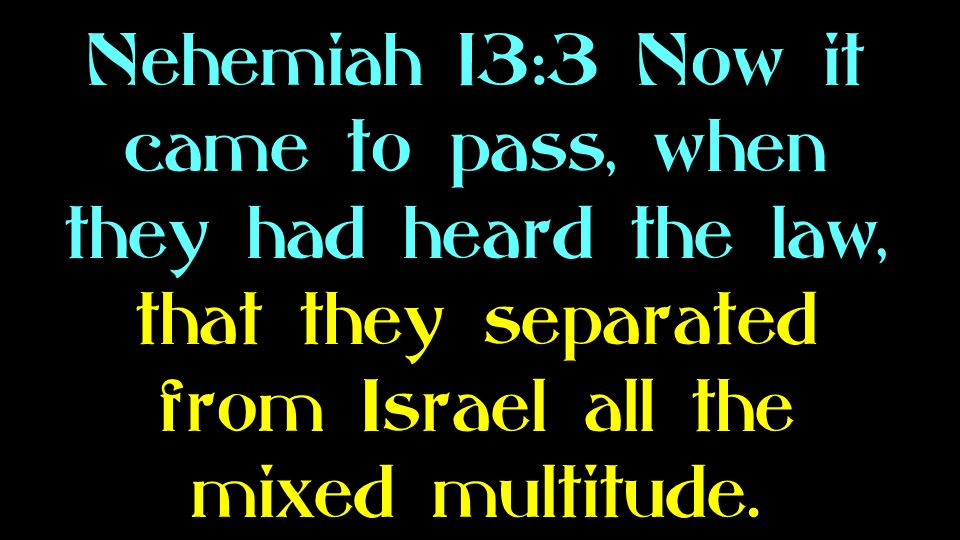 Nehemiah 13:3 Now it came to pass, when they had heard the law, that they separated from Israel all the mixed multitude.