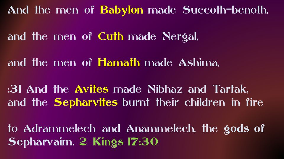 And the men of Babylon made Succoth-benoth, and the men of Cuth made Nergal, and the men of Hamath made Ashima, :31 And the Avites made Nibhaz and Tartak, and the Sepharvites burnt their children in fire to Adrammelech and Anammelech, the gods of Sepharvaim.