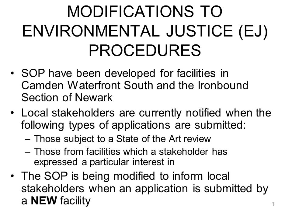 1 MODIFICATIONS TO ENVIRONMENTAL JUSTICE (EJ) PROCEDURES SOP have been developed for facilities in Camden Waterfront South and the Ironbound Section of Newark Local stakeholders are currently notified when the following types of applications are submitted: –Those subject to a State of the Art review –Those from facilities which a stakeholder has expressed a particular interest in The SOP is being modified to inform local stakeholders when an application is submitted by a NEW facility