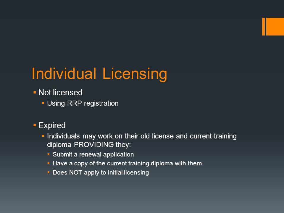 Individual Licensing  Not licensed  Using RRP registration  Expired  Individuals may work on their old license and current training diploma PROVIDING they:  Submit a renewal application  Have a copy of the current training diploma with them  Does NOT apply to initial licensing