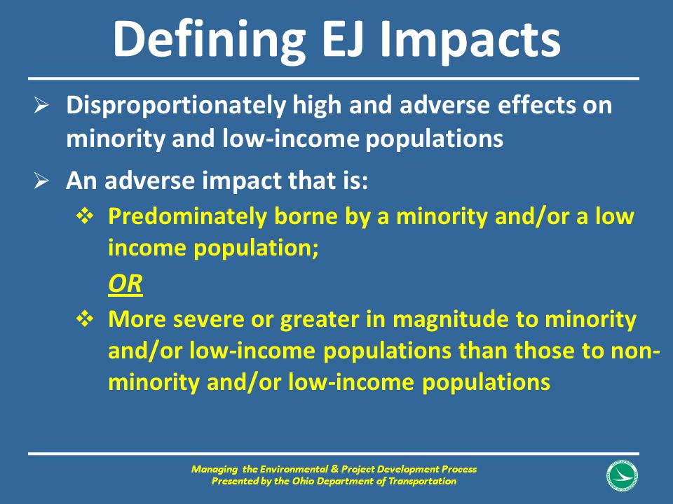 Defining EJ Impacts  Disproportionately high and adverse effects on minority and low-income populations  An adverse impact that is:  Predominately