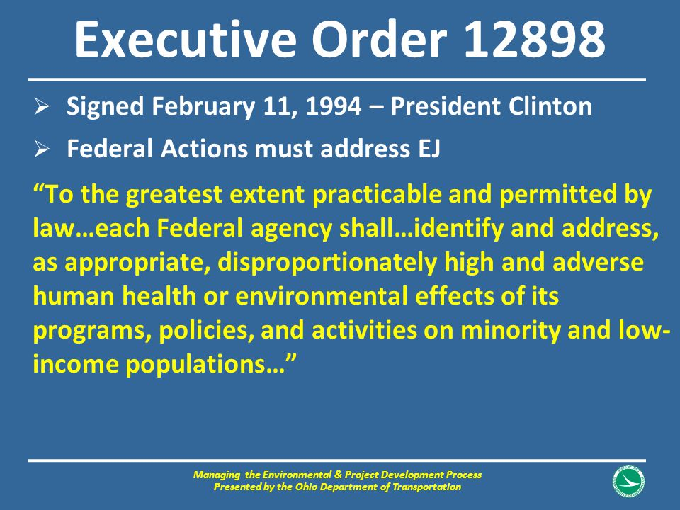 "Executive Order 12898  Signed February 11, 1994 – President Clinton  Federal Actions must address EJ ""To the greatest extent practicable and permitt"