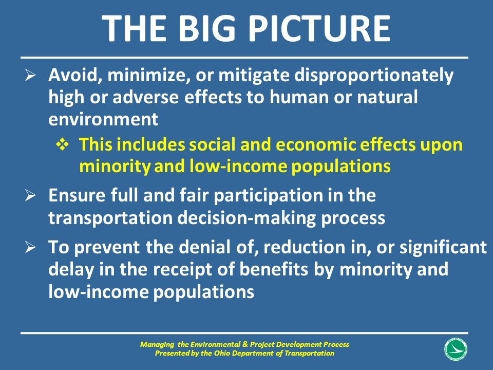 THE BIG PICTURE  Avoid, minimize, or mitigate disproportionately high or adverse effects to human or natural environment  This includes social and e