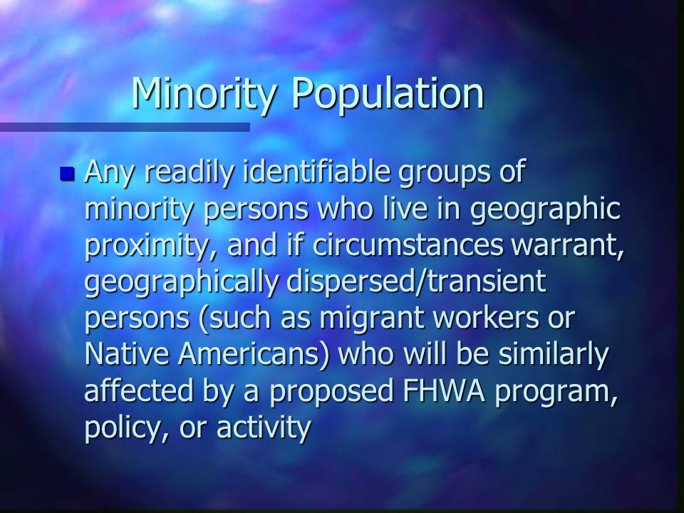 Minority Population n Any readily identifiable groups of minority persons who live in geographic proximity, and if circumstances warrant, geographical