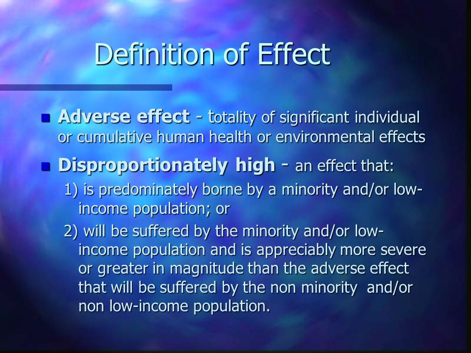 Definition of Effect n Adverse effect - t otality of significant individual or cumulative human health or environmental effects n Disproportionately h