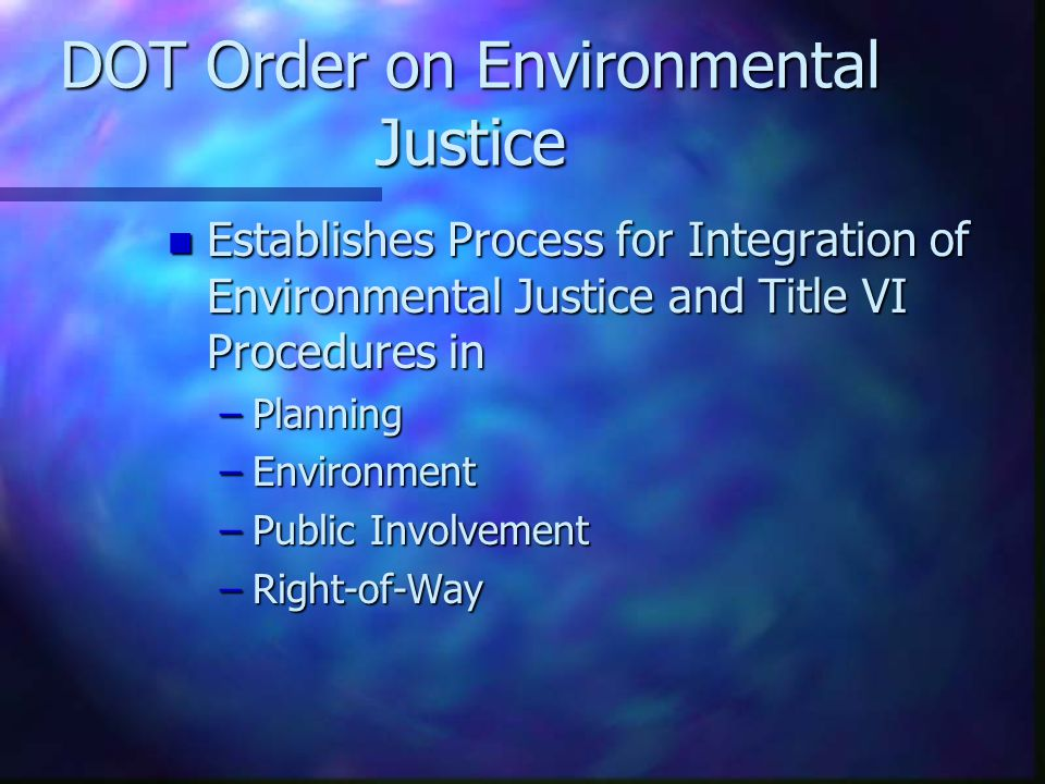 DOT Order on Environmental Justice n Establishes Process for Integration of Environmental Justice and Title VI Procedures in –Planning –Environment –P
