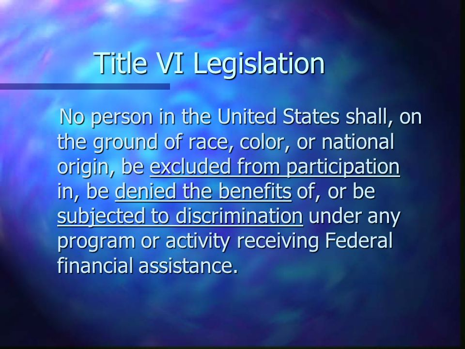 Title VI Legislation No person in the United States shall, on the ground of race, color, or national origin, be excluded from participation in, be den
