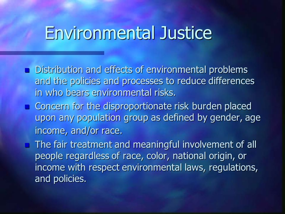 Environmental Justice n Distribution and effects of environmental problems and the policies and processes to reduce differences in who bears environme