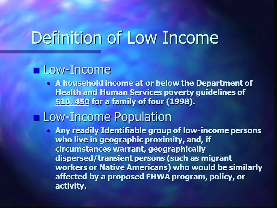Definition of Low Income n Low-Income A household income at or below the Department of Health and Human Services poverty guidelines of $16, 450 for a