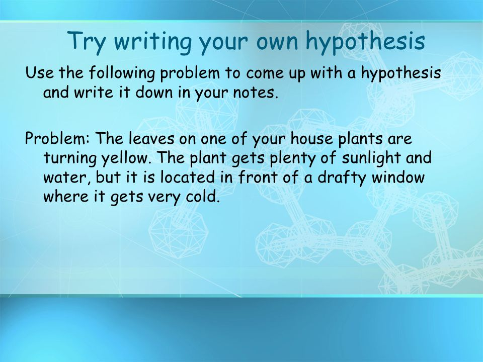 Try writing your own hypothesis Use the following problem to come up with a hypothesis and write it down in your notes. Problem: The leaves on one of