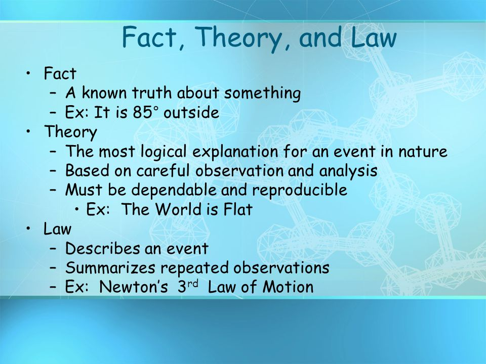 Fact, Theory, and Law Fact –A known truth about something –Ex: It is 85° outside Theory –The most logical explanation for an event in nature –Based on