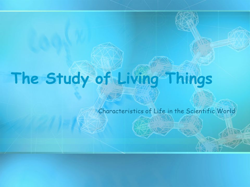 The Study of Living Things Characteristics of Life in the Scientific World