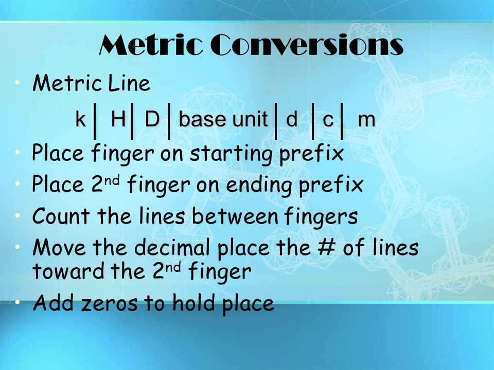 Metric Conversions Metric Line Place finger on starting prefix Place 2 nd finger on ending prefix Count the lines between fingers Move the decimal pla