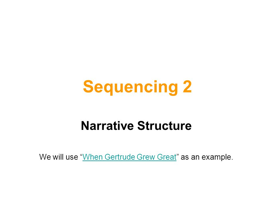 """Sequencing 2 Narrative Structure We will use """"When Gertrude Grew Great"""" as an example.When Gertrude Grew Great"""