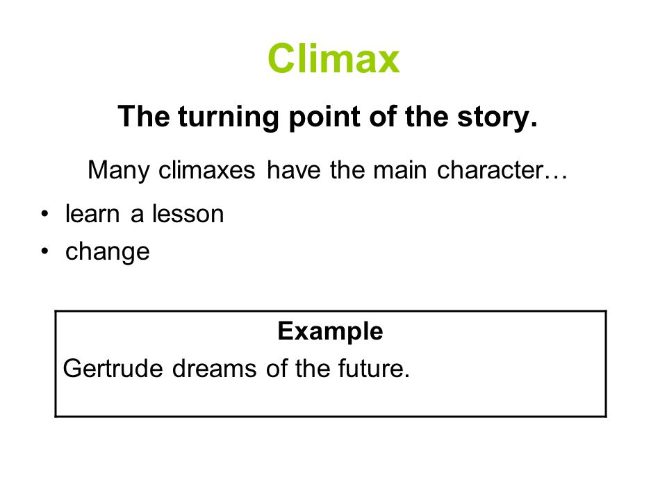 Climax The turning point of the story. Many climaxes have the main character… learn a lesson change Example Gertrude dreams of the future.