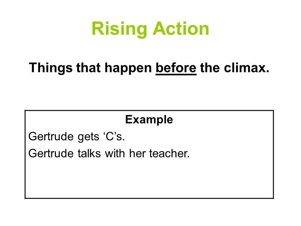 Rising Action Things that happen before the climax. Example Gertrude gets 'C's. Gertrude talks with her teacher.