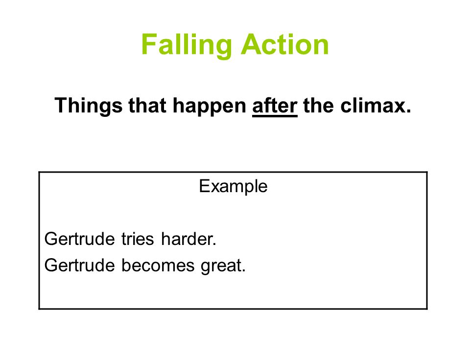 Falling Action Things that happen after the climax. Example Gertrude tries harder. Gertrude becomes great.