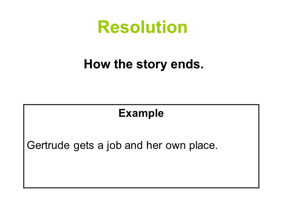 Resolution How the story ends. Example Gertrude gets a job and her own place.