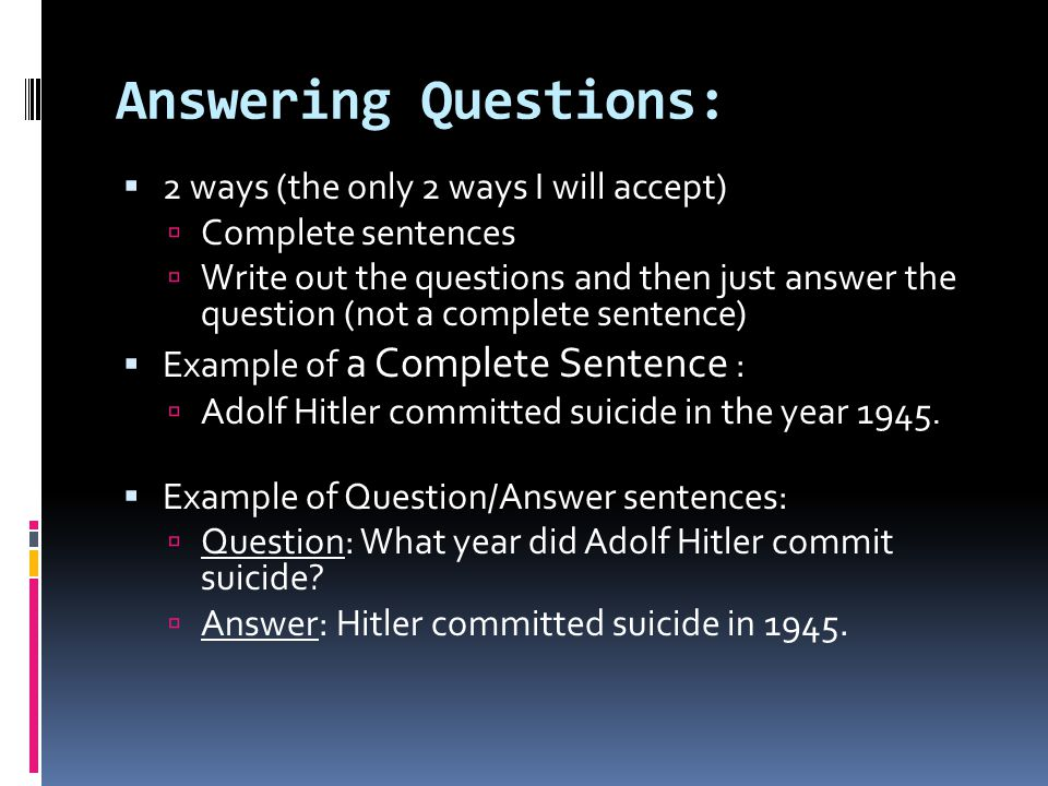 Answering Questions:  2 ways (the only 2 ways I will accept)  Complete sentences  Write out the questions and then just answer the question (not a complete sentence)  Example of a Complete Sentence :  Adolf Hitler committed suicide in the year 1945.