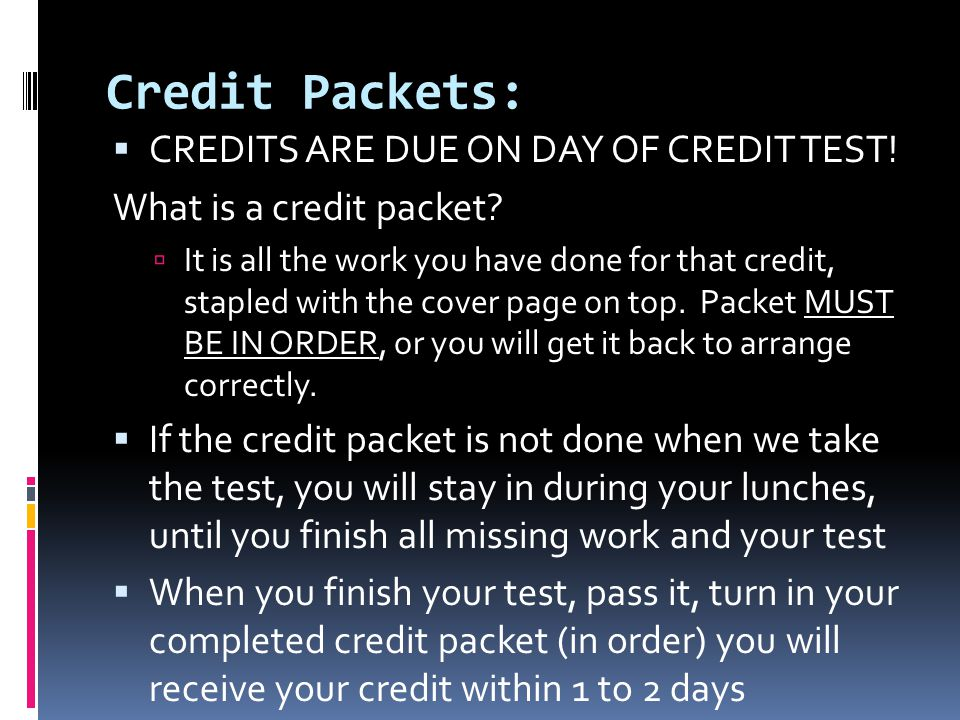 Credit Packets:  CREDITS ARE DUE ON DAY OF CREDIT TEST! What is a credit packet?  It is all the work you have done for that credit, stapled with the
