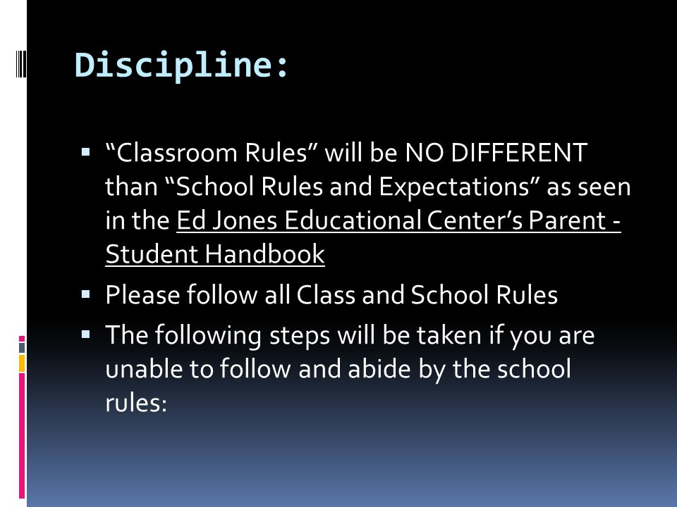 Discipline:  Classroom Rules will be NO DIFFERENT than School Rules and Expectations as seen in the Ed Jones Educational Center's Parent - Student Handbook  Please follow all Class and School Rules  The following steps will be taken if you are unable to follow and abide by the school rules: