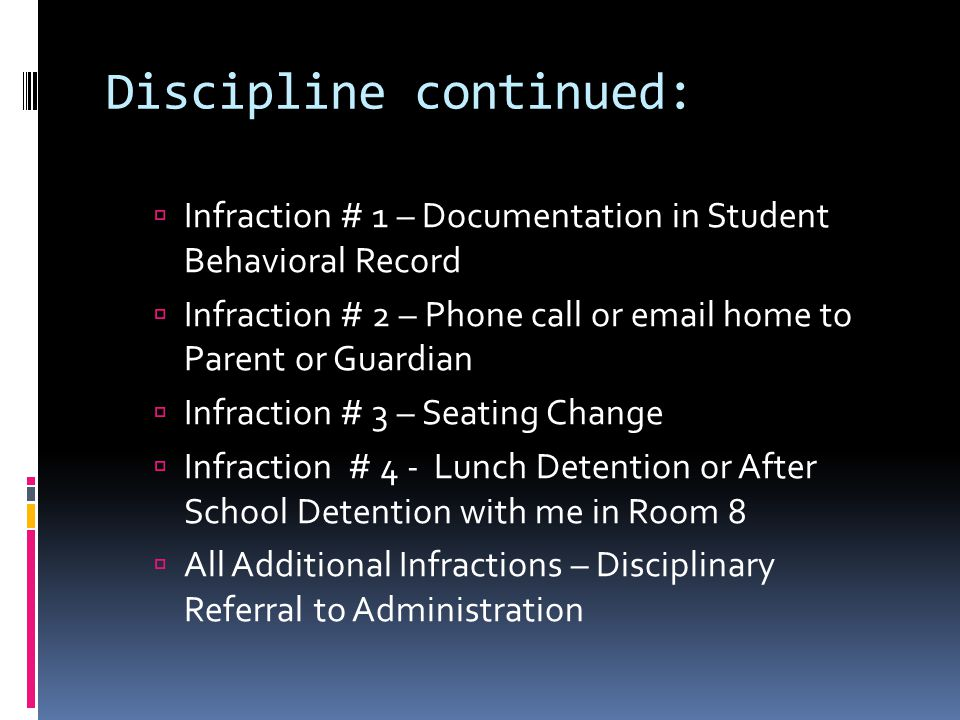  Infraction # 1 – Documentation in Student Behavioral Record  Infraction # 2 – Phone call or email home to Parent or Guardian  Infraction # 3 – Seating Change  Infraction # 4 - Lunch Detention or After School Detention with me in Room 8  All Additional Infractions – Disciplinary Referral to Administration Discipline continued: