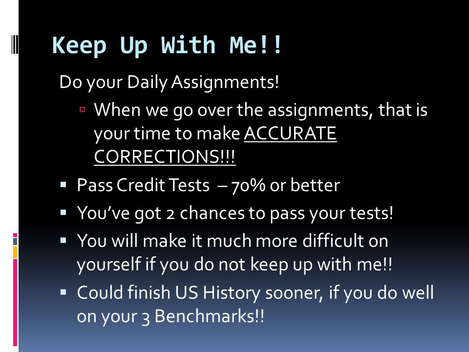 Keep Up With Me!! Do your Daily Assignments!  When we go over the assignments, that is your time to make ACCURATE CORRECTIONS!!!  Pass Credit Tests