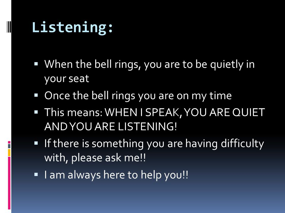 Listening:  When the bell rings, you are to be quietly in your seat  Once the bell rings you are on my time  This means: WHEN I SPEAK, YOU ARE QUIET AND YOU ARE LISTENING.