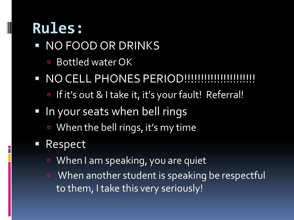 Rules:  NO FOOD OR DRINKS  Bottled water OK  NO CELL PHONES PERIOD!!!!!!!!!!!!!!!!!!!!!!  If it's out & I take it, it's your fault! Referral!  In
