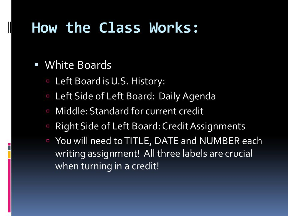 How the Class Works:  White Boards  Left Board is U.S. History:  Left Side of Left Board: Daily Agenda  Middle: Standard for current credit  Righ