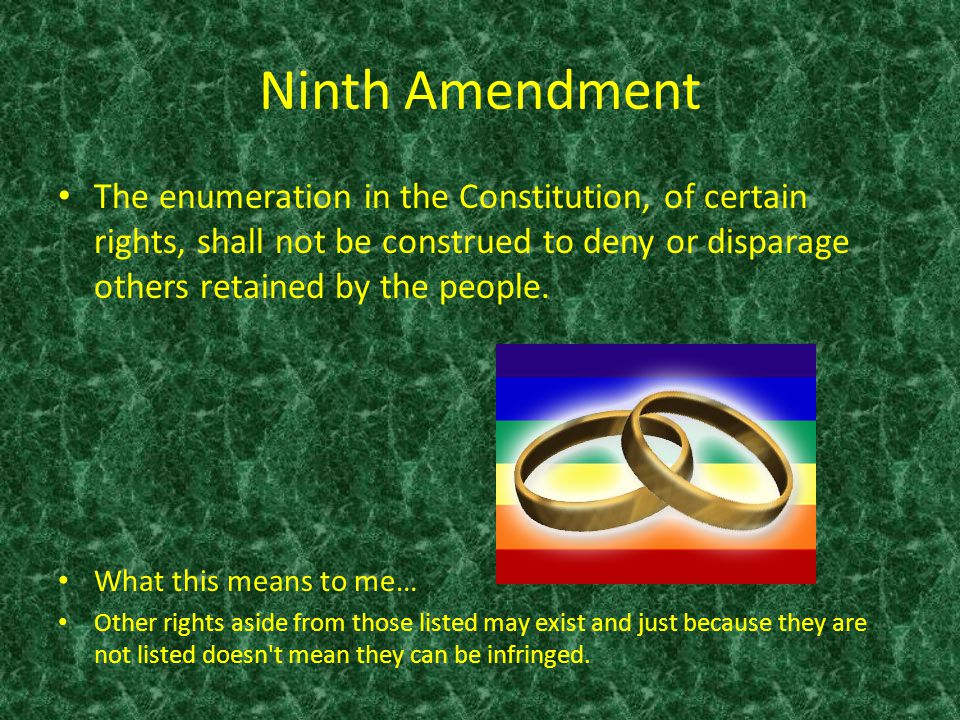 Ninth Amendment The enumeration in the Constitution, of certain rights, shall not be construed to deny or disparage others retained by the people. Wha