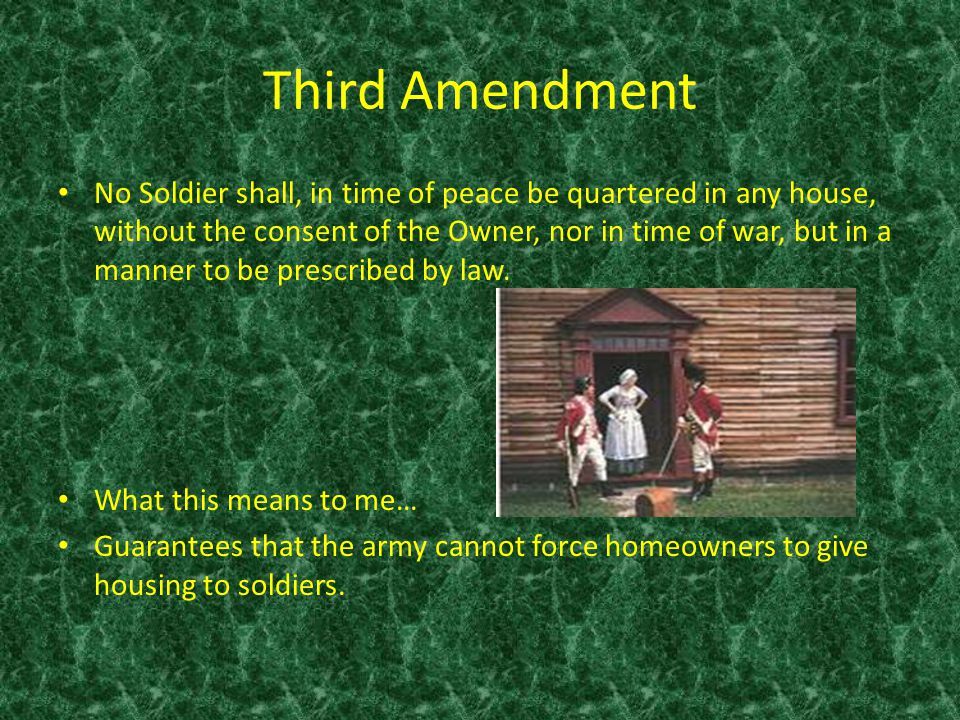 Third Amendment No Soldier shall, in time of peace be quartered in any house, without the consent of the Owner, nor in time of war, but in a manner to