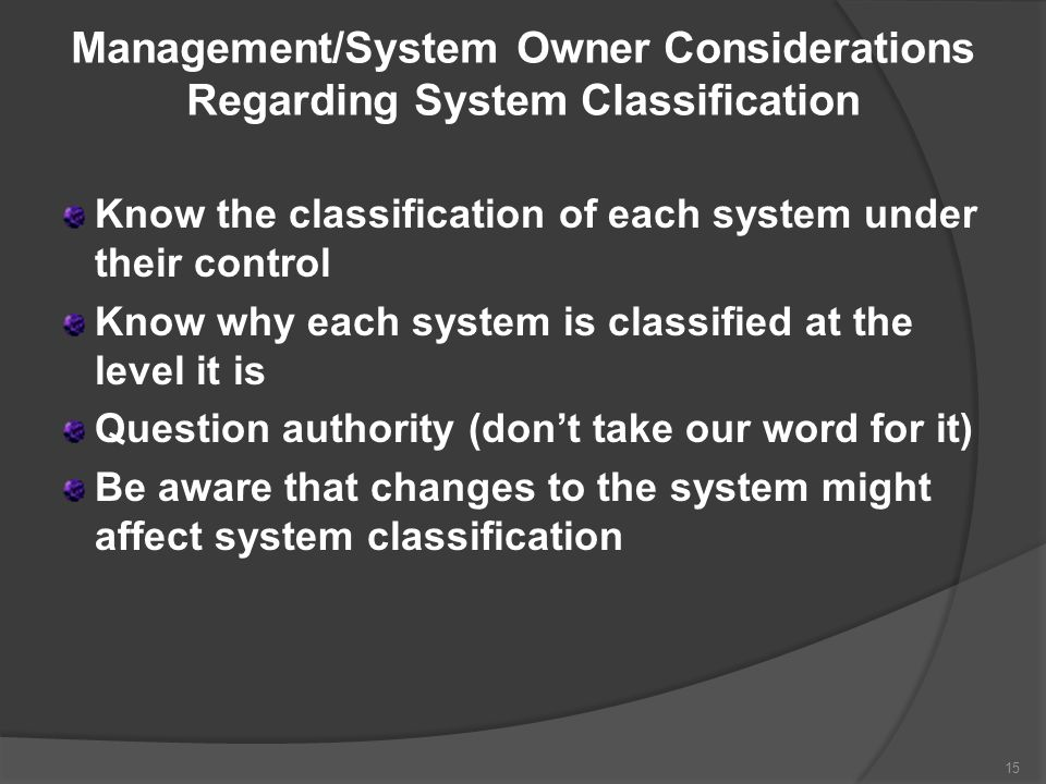 Management/System Owner Considerations Regarding System Classification Know the classification of each system under their control Know why each system