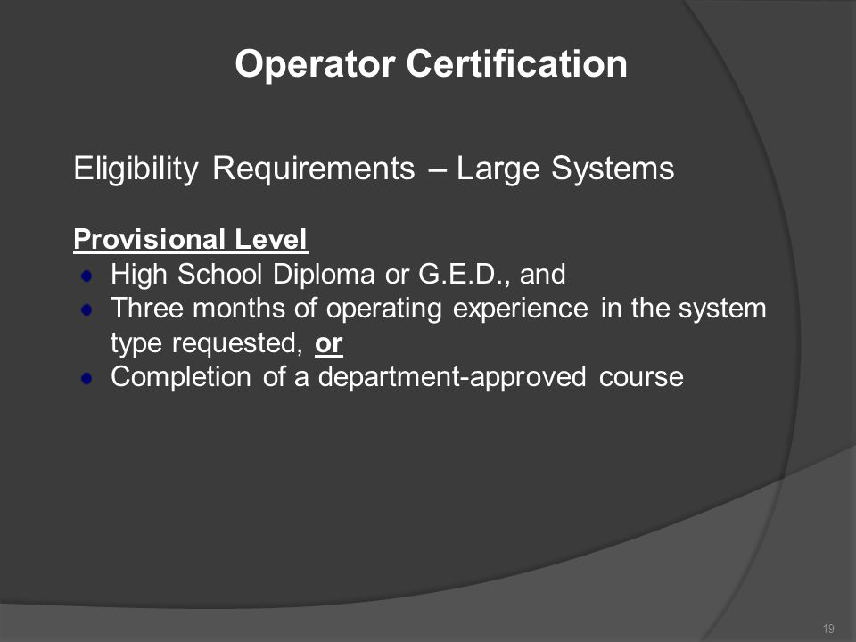 Operator Certification Eligibility Requirements – Large Systems Provisional Level High School Diploma or G.E.D., and Three months of operating experie