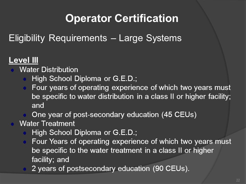 Operator Certification Eligibility Requirements – Large Systems Level III Water Distribution High School Diploma or G.E.D.; Four years of operating ex