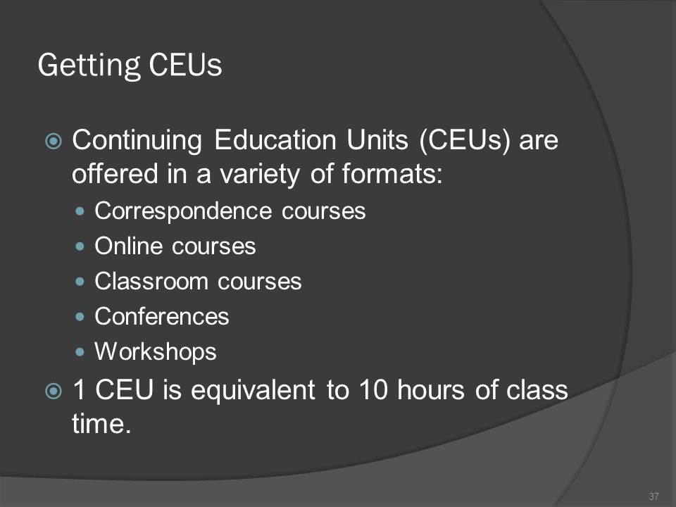 Getting CEUs  Continuing Education Units (CEUs) are offered in a variety of formats: Correspondence courses Online courses Classroom courses Conferen