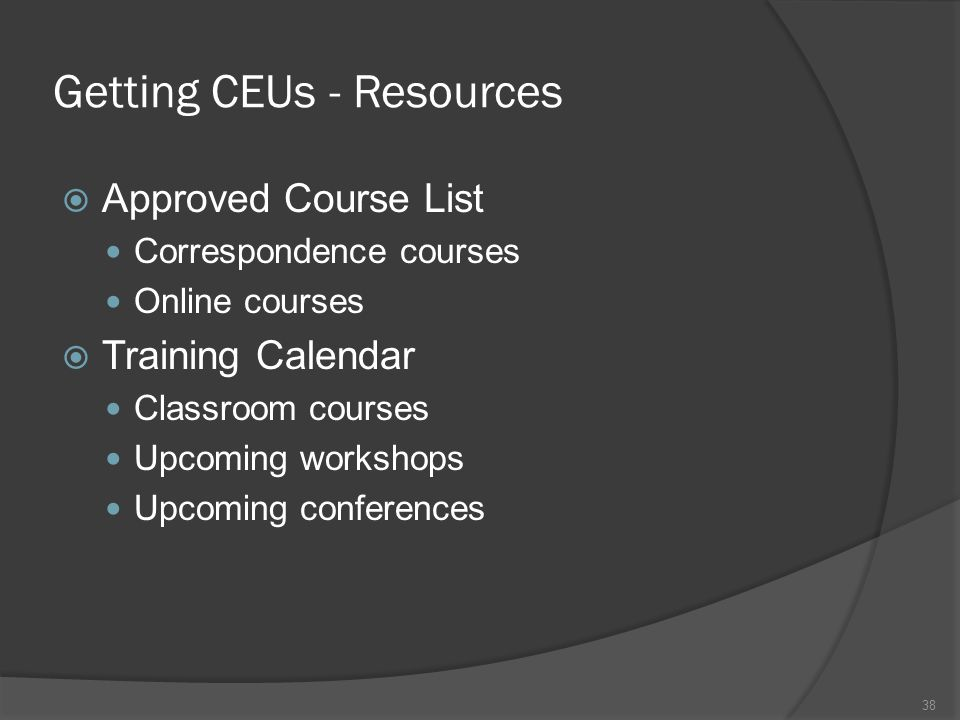 Getting CEUs - Resources  Approved Course List Correspondence courses Online courses  Training Calendar Classroom courses Upcoming workshops Upcomin