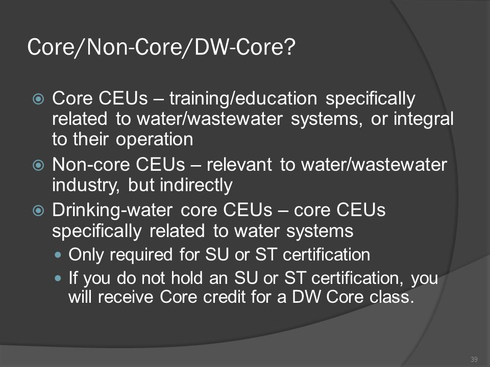 Core/Non-Core/DW-Core?  Core CEUs – training/education specifically related to water/wastewater systems, or integral to their operation  Non-core CE