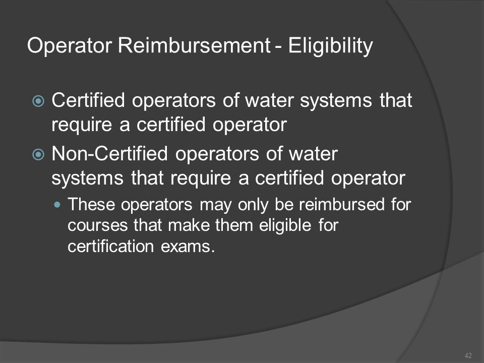 Operator Reimbursement - Eligibility  Certified operators of water systems that require a certified operator  Non-Certified operators of water syste