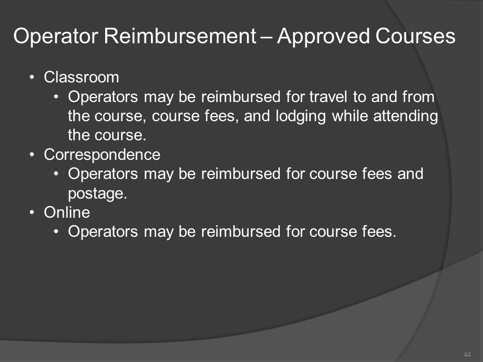 Operator Reimbursement – Approved Courses Classroom Operators may be reimbursed for travel to and from the course, course fees, and lodging while atte