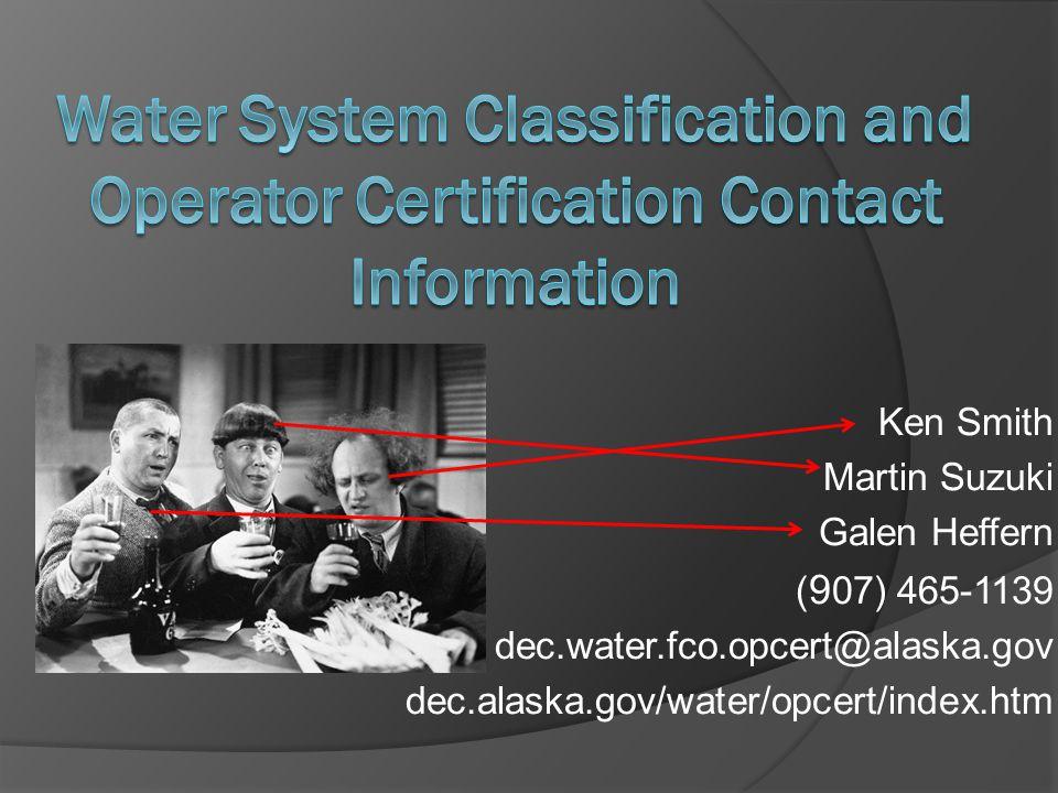 Ken Smith Martin Suzuki Galen Heffern ( 9 07) 465-1139 dec.water.fco.opcert@alaska.gov dec.alaska.gov/water/opcert/index.htm