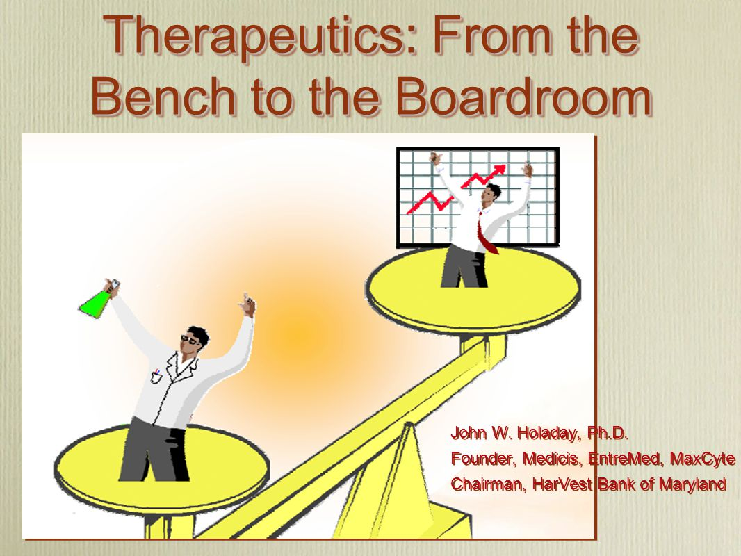 Therapeutics: From the Bench to the Boardroom John W. Holaday, Ph.D. Founder, Medicis, EntreMed, MaxCyte Chairman, HarVest Bank of Maryland John W. Ho