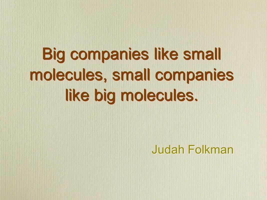 Judah Folkman Big companies like small molecules, small companies like big molecules.