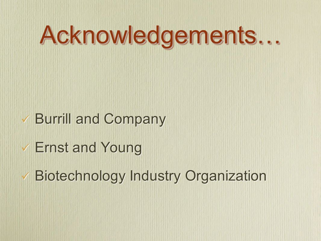 Acknowledgements…Acknowledgements… Burrill and Company Ernst and Young Biotechnology Industry Organization Burrill and Company Ernst and Young Biotechnology Industry Organization
